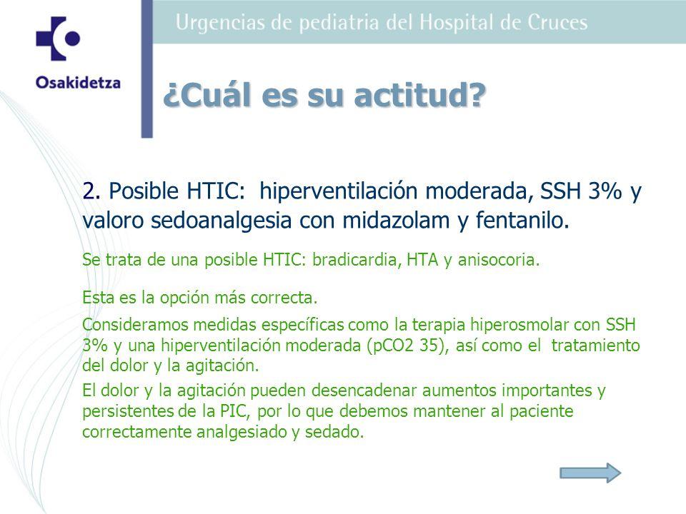2. Posible HTIC: hiperventilación moderada, SSH 3% y valoro sedoanalgesia con midazolam y fentanilo. Se trata de una posible HTIC: bradicardia, HTA y