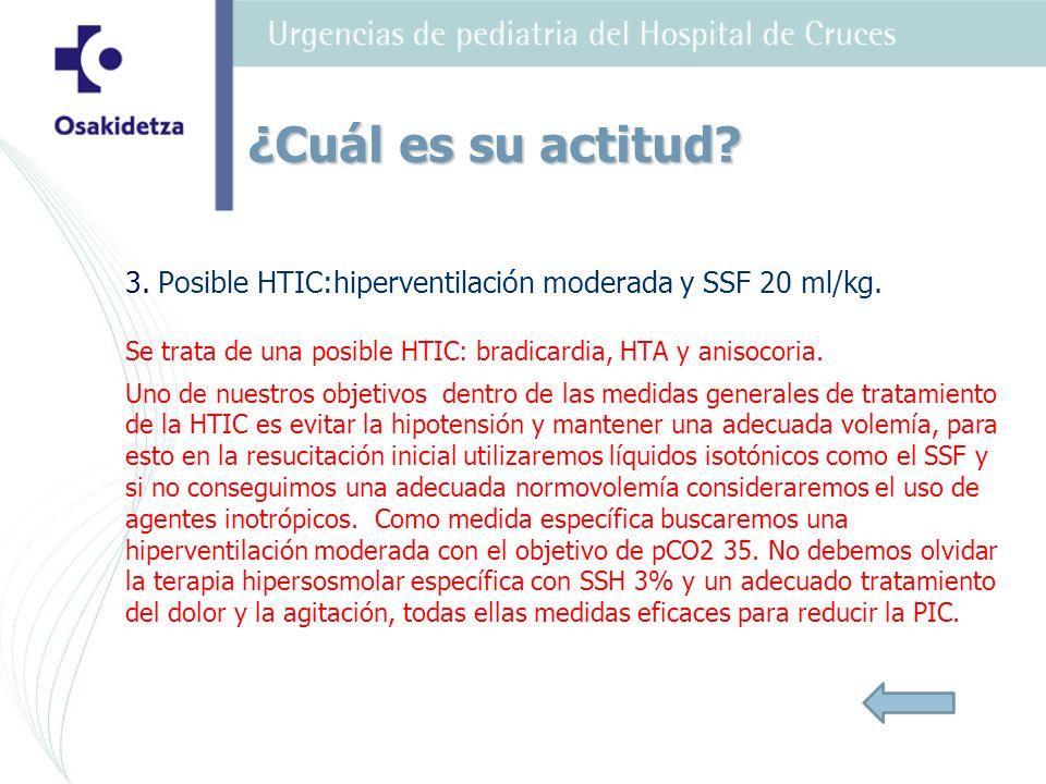 3. Posible HTIC:hiperventilación moderada y SSF 20 ml/kg. Se trata de una posible HTIC: bradicardia, HTA y anisocoria. Uno de nuestros objetivos dentr