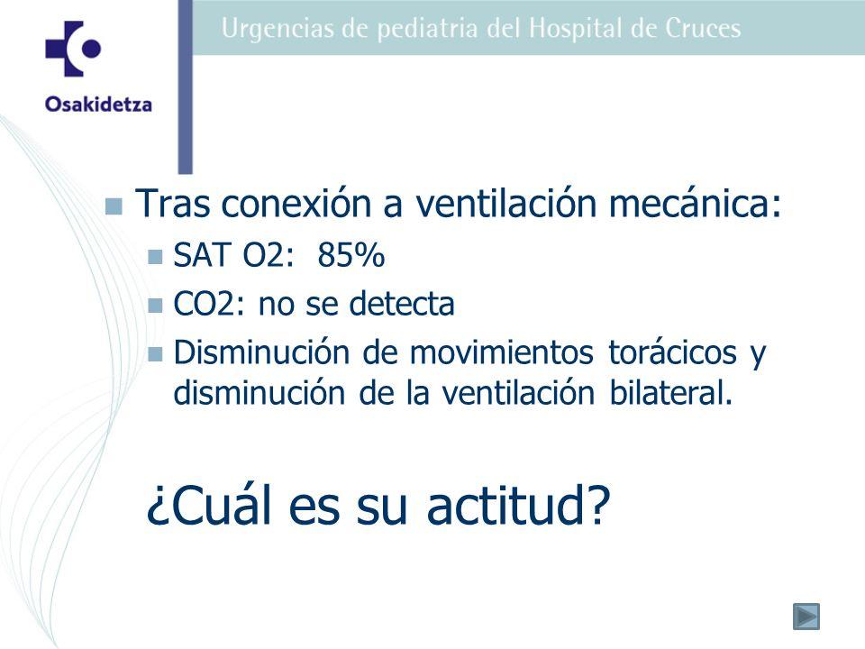 Tras conexión a ventilación mecánica: SAT O2: 85% CO2: no se detecta Disminución de movimientos torácicos y disminución de la ventilación bilateral.