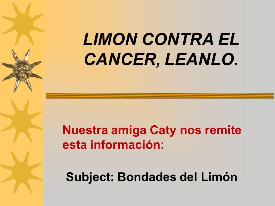 LIMON CONTRA EL CANCER, LEANLO. Nuestra amiga Caty nos remite esta información: Subject: Bondades del Limón