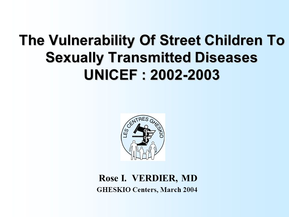 The Vulnerability Of Street Children To Sexually Transmitted Diseases UNICEF : 2002-2003 Rose I. VERDIER, MD GHESKIO Centers, March 2004
