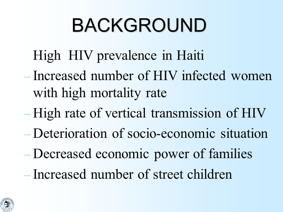 BACKGROUND – High HIV prevalence in Haiti – Increased number of HIV infected women with high mortality rate – High rate of vertical transmission of HI