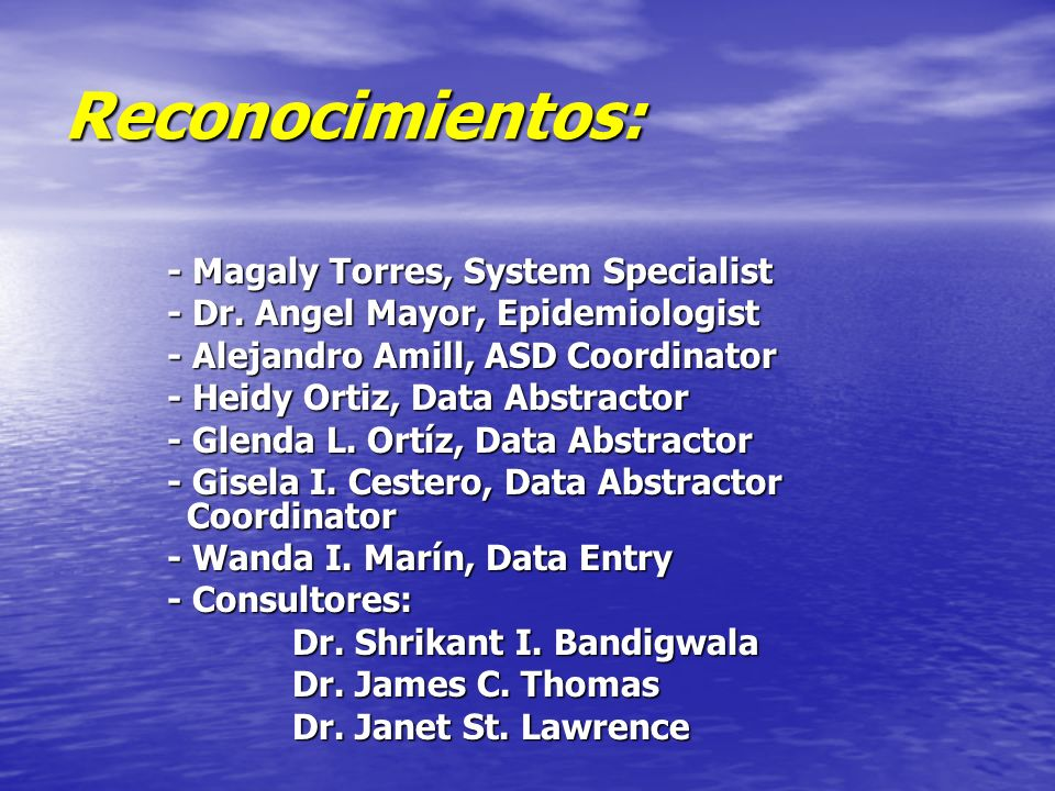 Reconocimientos: - Magaly Torres, System Specialist - Dr. Angel Mayor, Epidemiologist - Alejandro Amill, ASD Coordinator - Heidy Ortiz, Data Abstracto