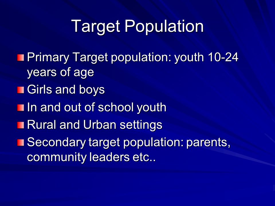 Target Population Primary Target population: youth 10-24 years of age Girls and boys In and out of school youth Rural and Urban settings Secondary tar