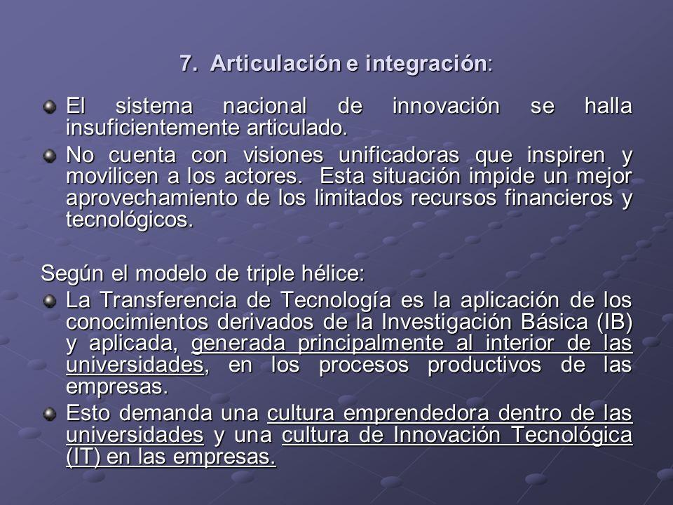 7. Articulación e integración: El sistema nacional de innovación se halla insuficientemente articulado. No cuenta con visiones unificadoras que inspir