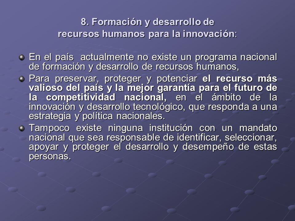 8. Formación y desarrollo de recursos humanos para la innovación: En el país actualmente no existe un programa nacional de formación y desarrollo de r