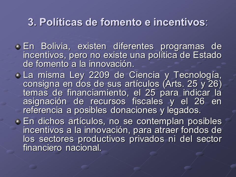 3. Políticas de fomento e incentivos: En Bolivia, existen diferentes programas de incentivos, pero no existe una política de Estado de fomento a la in