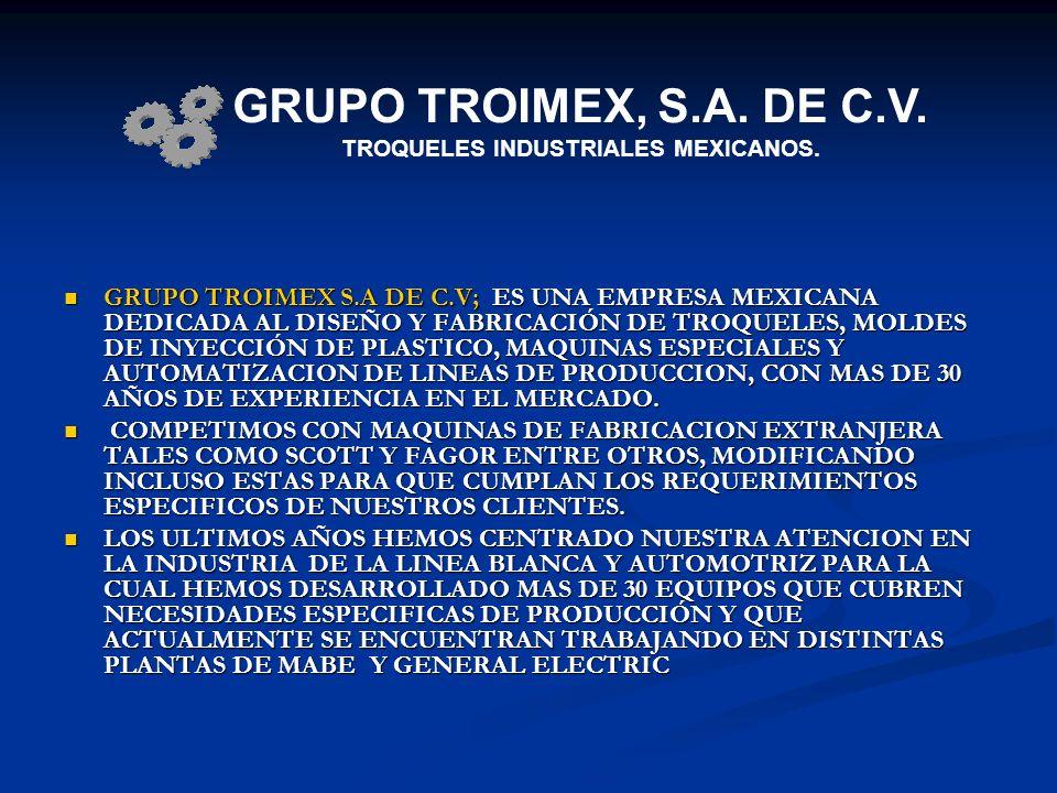 GRUPO TROIMEX S.A DE C.V; ES UNA EMPRESA MEXICANA DEDICADA AL DISEÑO Y FABRICACIÓN DE TROQUELES, MOLDES DE INYECCIÓN DE PLASTICO, MAQUINAS ESPECIALES
