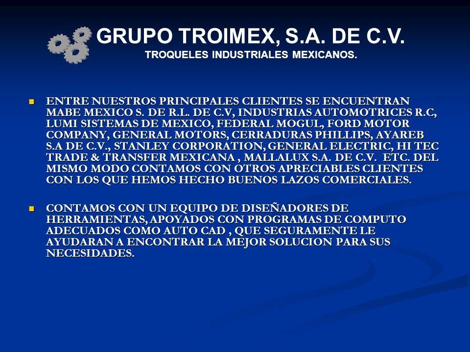 ENTRE NUESTROS PRINCIPALES CLIENTES SE ENCUENTRAN MABE MEXICO S. DE R.L. DE C.V, INDUSTRIAS AUTOMOTRICES R.C, LUMI SISTEMAS DE MEXICO, FEDERAL MOGUL,