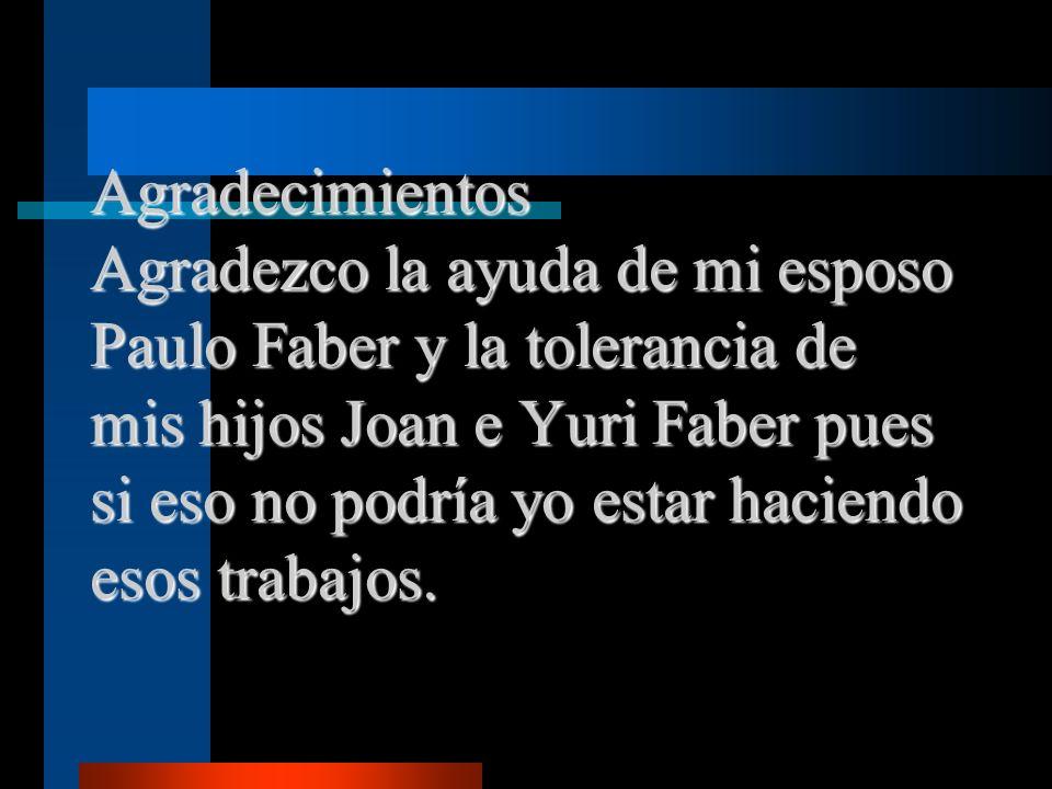 Agradecimientos Agradezco la ayuda de mi esposo Paulo Faber y la tolerancia de mis hijos Joan e Yuri Faber pues si eso no podría yo estar haciendo eso