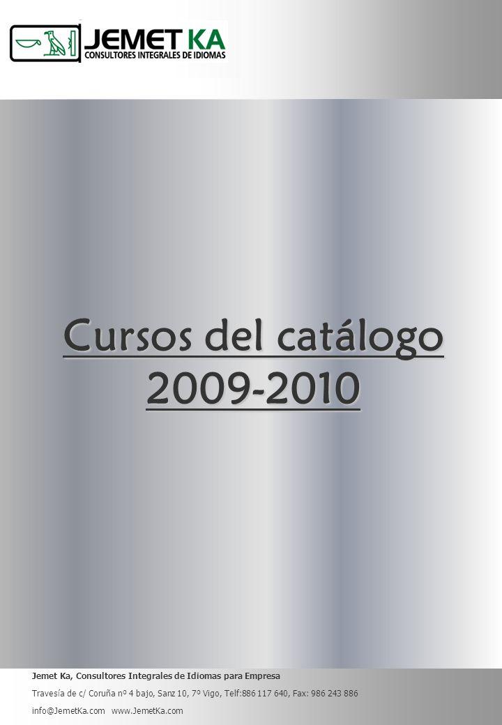 Jemet Ka, Consultores Integrales de Idiomas para Empresa Travesía de c/ Coruña nº 4 bajo, Sanz 10, 7º Vigo, Telf:886 117 640, Fax: 986 243 886 info@JemetKa.com www.JemetKa.com Cursos del catálogo 2009-2010