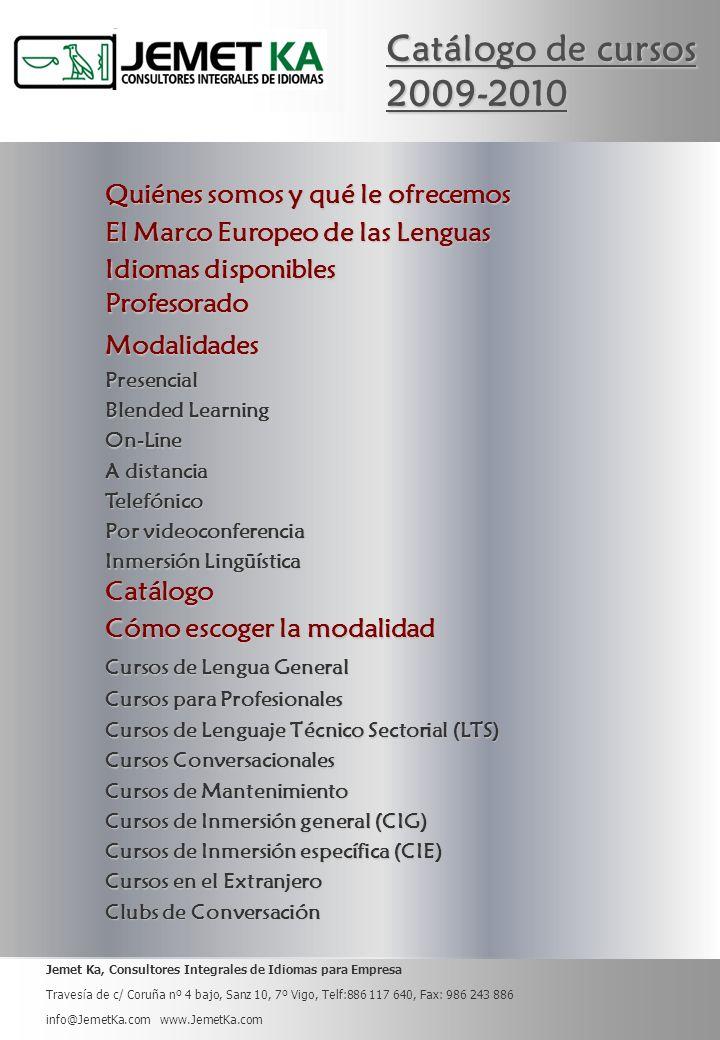 Jemet Ka, Consultores Integrales de Idiomas para Empresa Travesía de c/ Coruña nº 4 bajo, Sanz 10, 7º Vigo, Telf:886 117 640, Fax: 986 243 886 info@JemetKa.com www.JemetKa.com Idiomas disponibles Idiomas disponibles Modalidades Catálogo Cursos de Lengua General Cursos de Lengua General Cursos para Profesionales Cursos para Profesionales Cursos de Lenguaje Técnico Sectorial (LTS) Cursos de Lenguaje Técnico Sectorial (LTS) Cursos Conversacionales Cursos Conversacionales Clubs de Conversación Clubs de Conversación Cursos de Mantenimiento Cursos de Mantenimiento Cursos de Inmersión general (CIG) Cursos de Inmersión general (CIG) Cursos en el Extranjero Cursos en el Extranjero Presencial Blended Learning Blended Learning On-Line A distancia A distancia Telefónico Por videoconferencia Por videoconferencia Inmersión Lingüística Inmersión Lingüística Quiénes somos y qué le ofrecemos Quiénes somos y qué le ofrecemos Profesorado Cómo escoger la modalidad Cómo escoger la modalidad El Marco Europeo de las Lenguas El Marco Europeo de las Lenguas Cursos de Inmersión específica (CIE) Cursos de Inmersión específica (CIE)