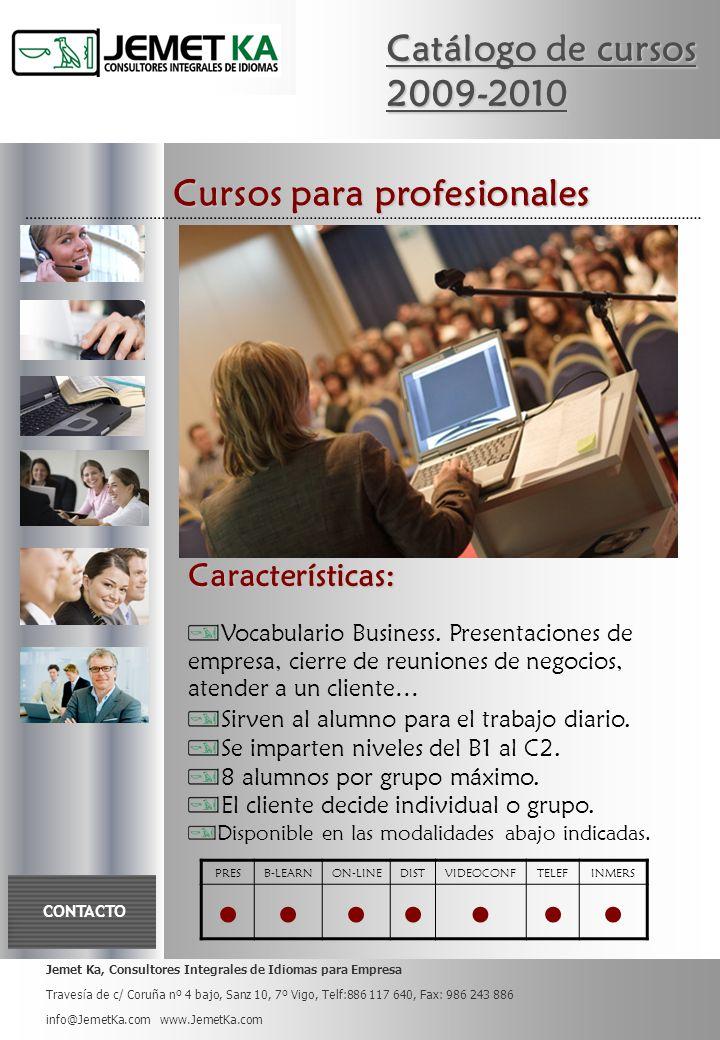 Jemet Ka, Consultores Integrales de Idiomas para Empresa Travesía de c/ Coruña nº 4 bajo, Sanz 10, 7º Vigo, Telf:886 117 640, Fax: 986 243 886 info@JemetKa.com www.JemetKa.com CONTACTO Catálogo de cursos 2009-2010 Cursos para profesionales PRESB-LEARNON-LINEDISTVIDEOCONFTELEFINMERS Características: Vocabulario Business.