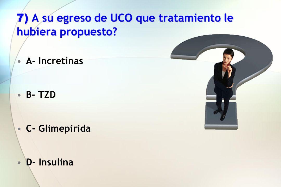 7) A su egreso de UCO que tratamiento le hubiera propuesto? A- Incretinas B- TZD C- Glimepirida D- Insulina