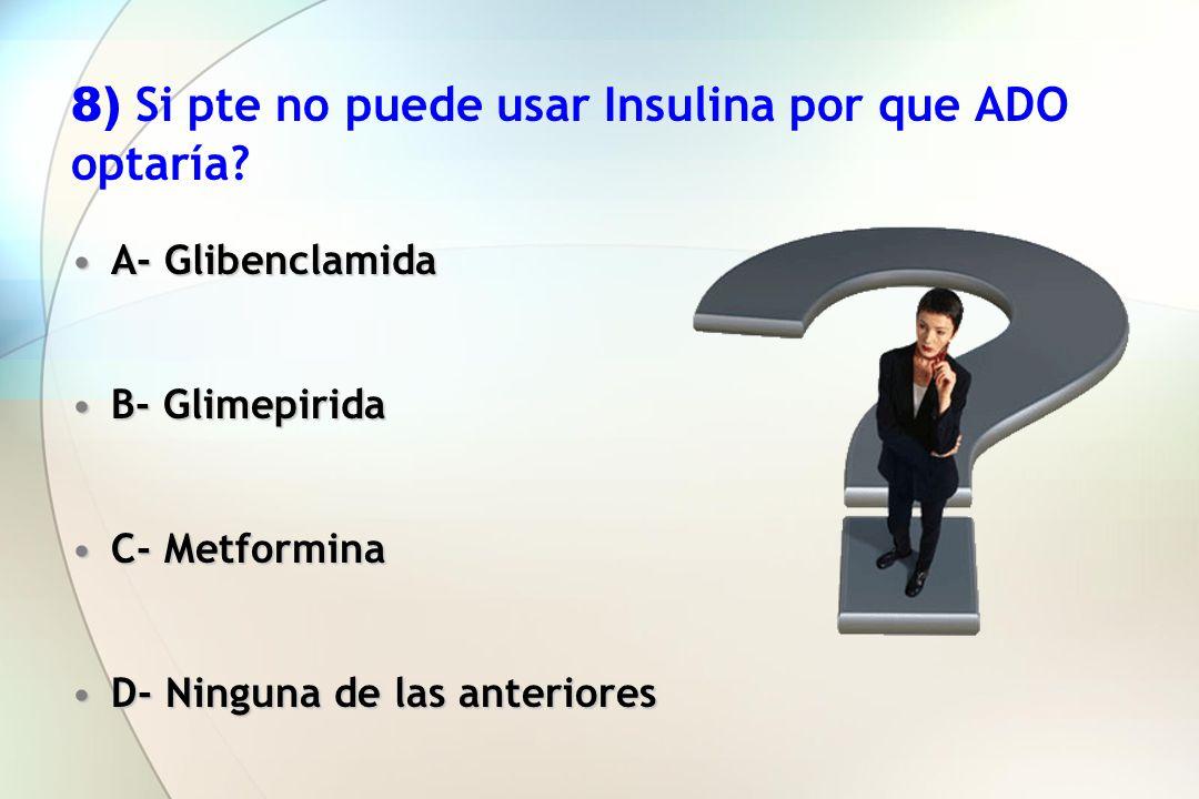 8) Si pte no puede usar Insulina por que ADO optaría? A- GlibenclamidaA- Glibenclamida B- GlimepiridaB- Glimepirida C- MetforminaC- Metformina D- Ning