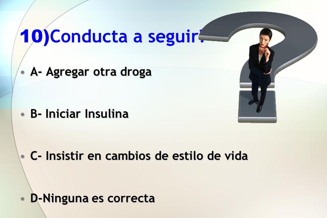 10) Conducta a seguir? A- Agregar otra drogaA- Agregar otra droga B- Iniciar InsulinaB- Iniciar Insulina C- Insistir en cambios de estilo de vidaC- In