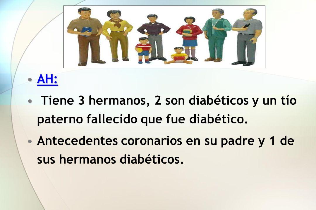AH:AH: Tiene 3 hermanos, 2 son diabéticos y un tío paterno fallecido que fue diabético. Antecedentes coronarios en su padre y 1 de sus hermanos diabét