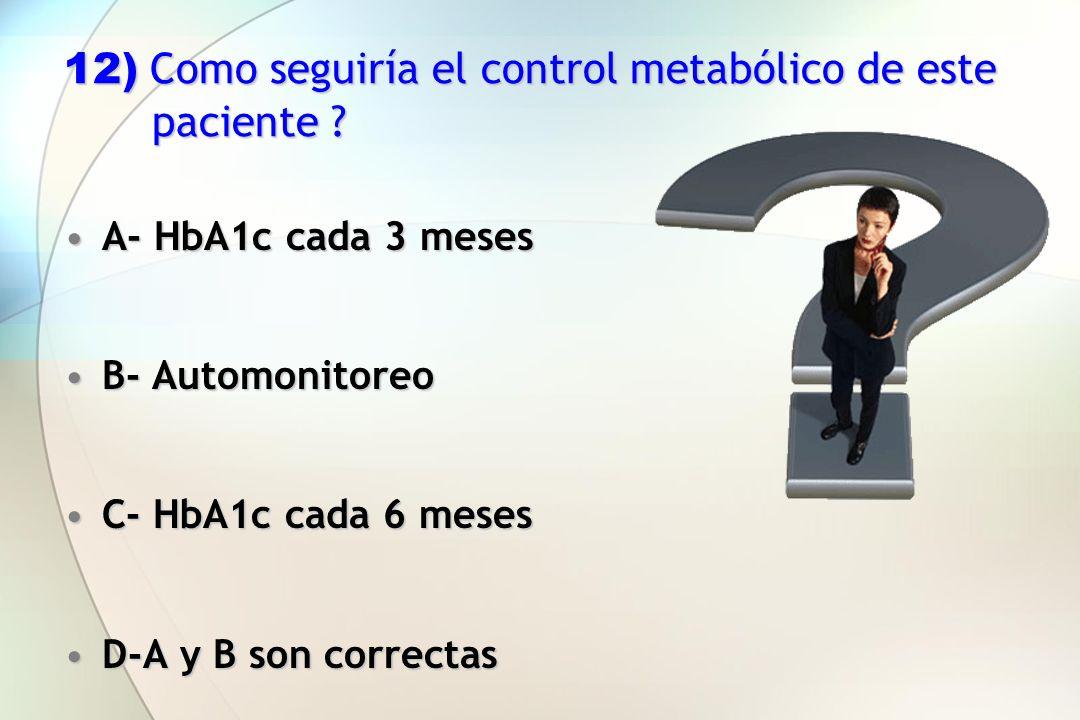 12) Como seguiría el control metabólico de este paciente ? A- HbA1c cada 3 mesesA- HbA1c cada 3 meses B- AutomonitoreoB- Automonitoreo C- HbA1c cada 6