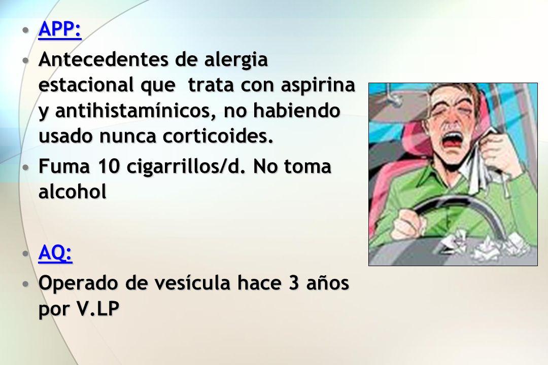 APP:APP: Antecedentes de alergia estacional que trata con aspirina y antihistamínicos, no habiendo usado nunca corticoides.Antecedentes de alergia est