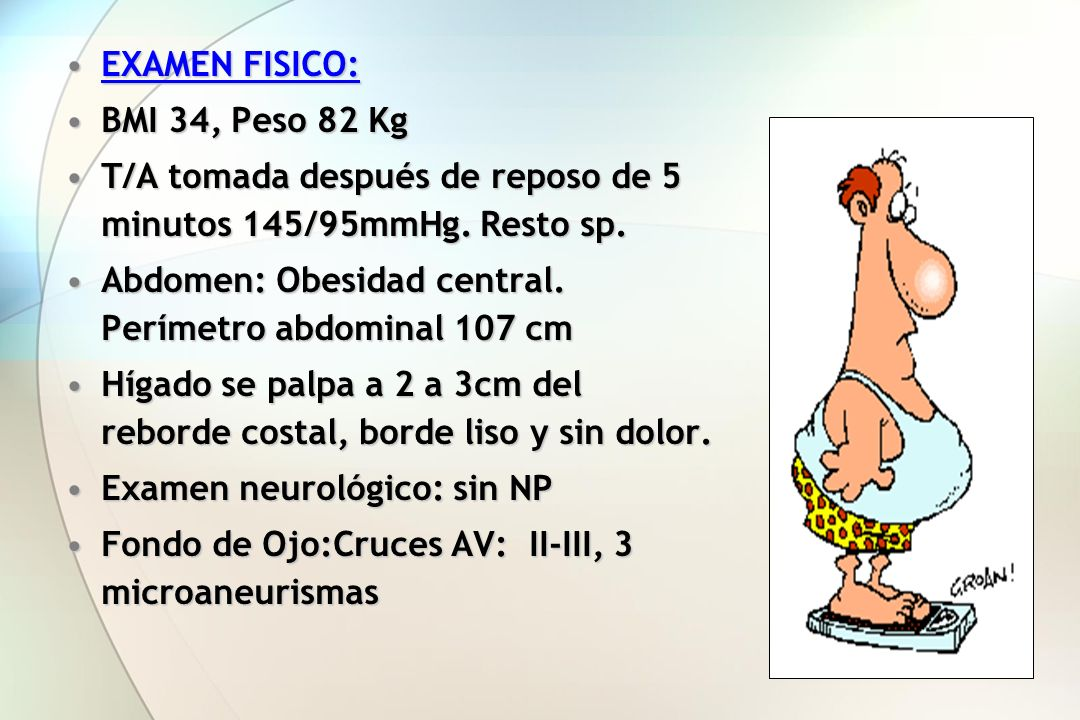 EXAMEN FISICO:EXAMEN FISICO: BMI 34, Peso 82 KgBMI 34, Peso 82 Kg T/A tomada después de reposo de 5 minutos 145/95mmHg. Resto sp.T/A tomada después de