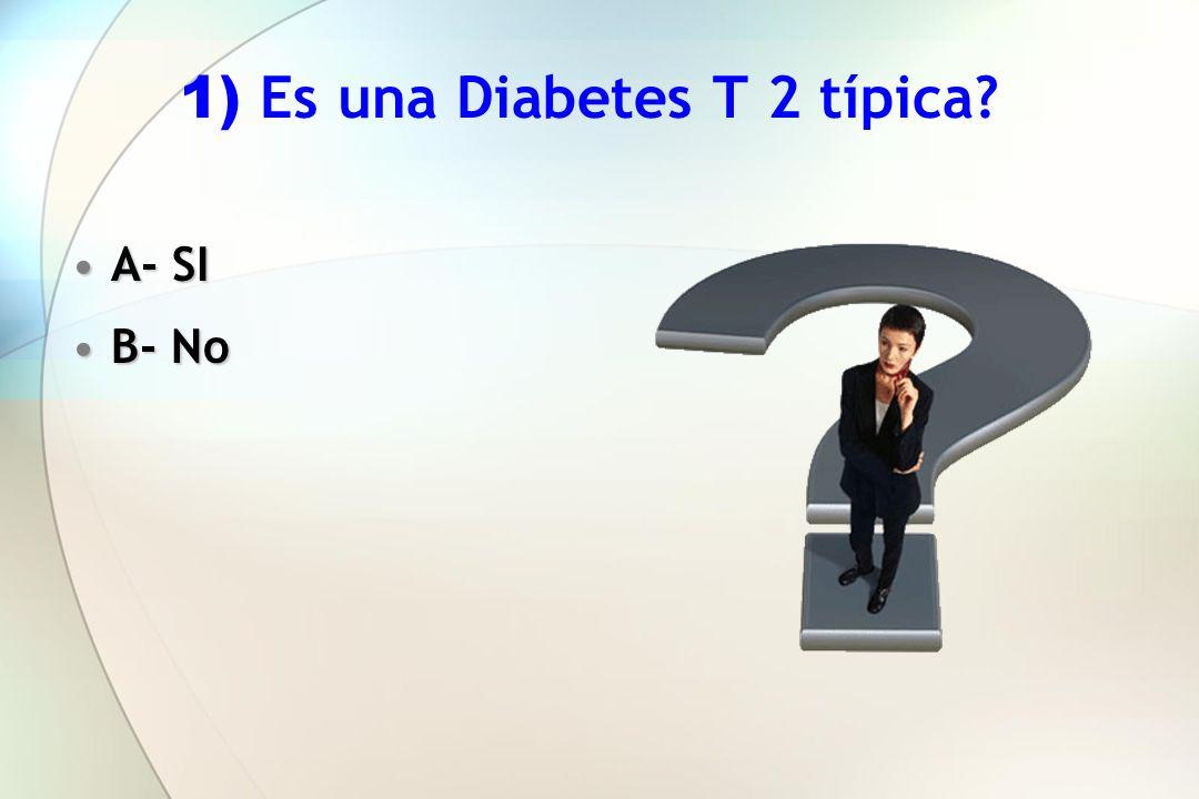 1) Es una Diabetes T 2 típica? A- SIA- SI B- NoB- No