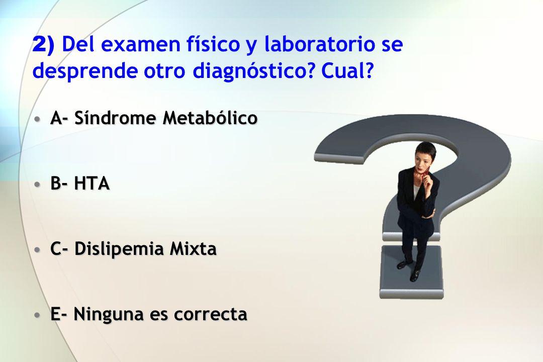 2) Del examen físico y laboratorio se desprende otro diagnóstico? Cual? A- Síndrome MetabólicoA- Síndrome Metabólico B- HTAB- HTA C- Dislipemia MixtaC