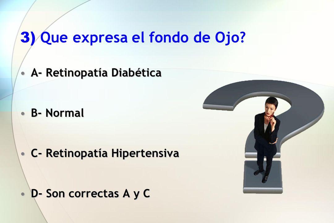 3) Que expresa el fondo de Ojo? A- Retinopatía DiabéticaA- Retinopatía Diabética B- NormalB- Normal C- Retinopatía HipertensivaC- Retinopatía Hiperten