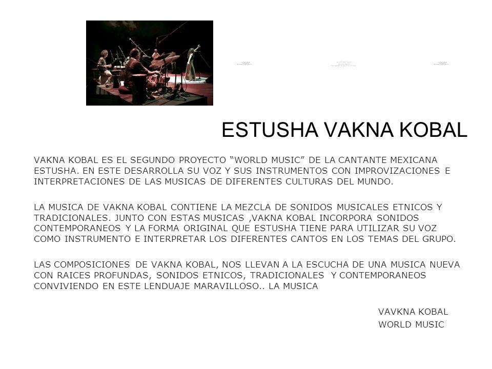 ESTUSHA VAKNA KOBAL VAKNA KOBAL ES EL SEGUNDO PROYECTO WORLD MUSIC DE LA CANTANTE MEXICANA ESTUSHA. EN ESTE DESARROLLA SU VOZ Y SUS INSTRUMENTOS CON I