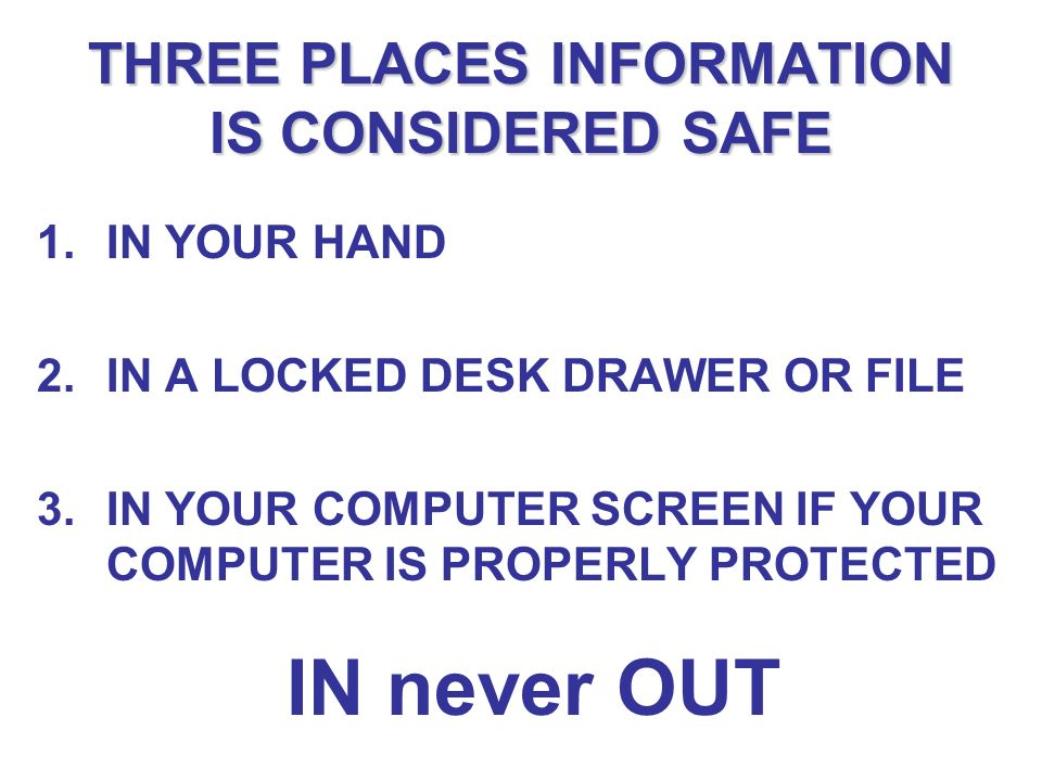 THREE PLACES INFORMATION IS CONSIDERED SAFE 1.IN YOUR HAND 2.IN A LOCKED DESK DRAWER OR FILE 3.IN YOUR COMPUTER SCREEN IF YOUR COMPUTER IS PROPERLY PROTECTED IN never OUT