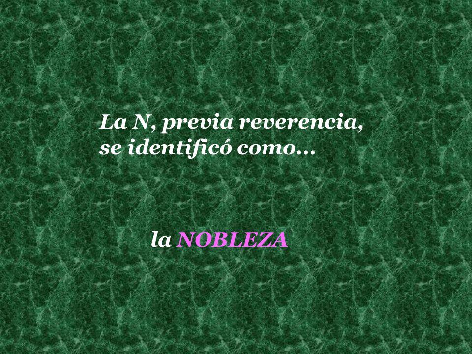 La N, previa reverencia, se identificó como... la NOBLEZA