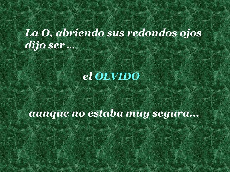 La O, abriendo sus redondos ojos dijo ser... el OLVIDO aunque no estaba muy segura...