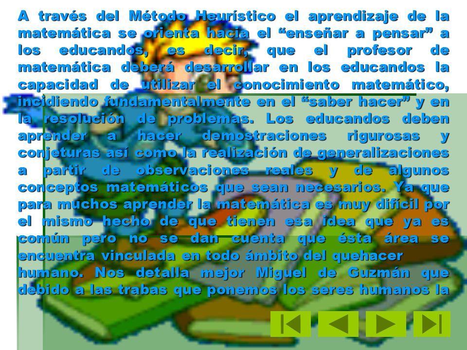 A través del Método Heurístico el aprendizaje de la matemática se orienta hacia el enseñar a pensar a los educandos, es decir, que el profesor de matemática deberá desarrollar en los educandos la capacidad de utilizar el conocimiento matemático, incidiendo fundamentalmente en el saber hacer y en la resolución de problemas.
