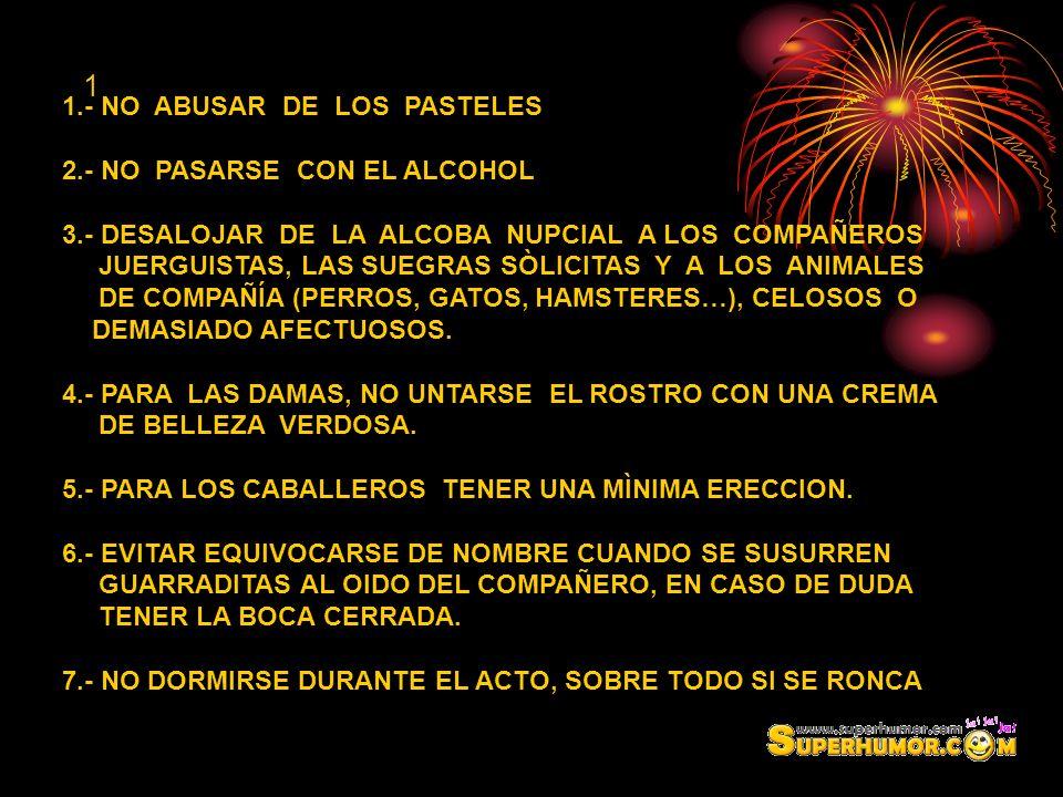 1 1.- NO ABUSAR DE LOS PASTELES 2.- NO PASARSE CON EL ALCOHOL 3.- DESALOJAR DE LA ALCOBA NUPCIAL A LOS COMPAÑEROS JUERGUISTAS, LAS SUEGRAS SÒLICITAS Y