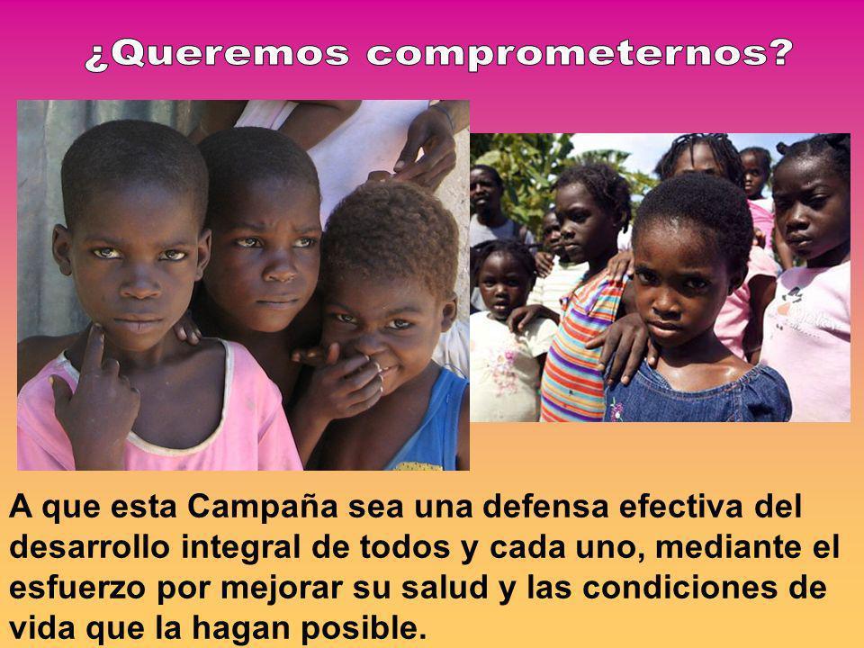 A que esta Campaña sea una defensa efectiva del desarrollo integral de todos y cada uno, mediante el esfuerzo por mejorar su salud y las condiciones de vida que la hagan posible.