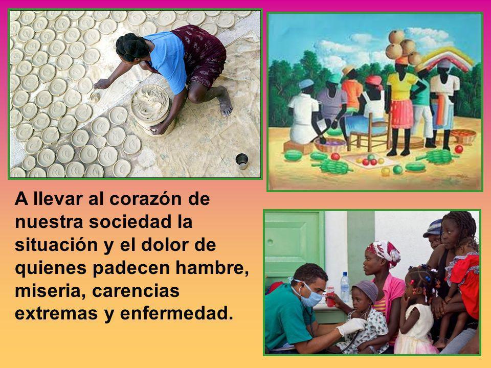 A llevar al corazón de nuestra sociedad la situación y el dolor de quienes padecen hambre, miseria, carencias extremas y enfermedad.