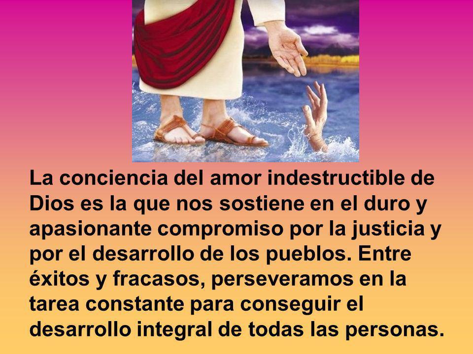 La conciencia del amor indestructible de Dios es la que nos sostiene en el duro y apasionante compromiso por la justicia y por el desarrollo de los pueblos.