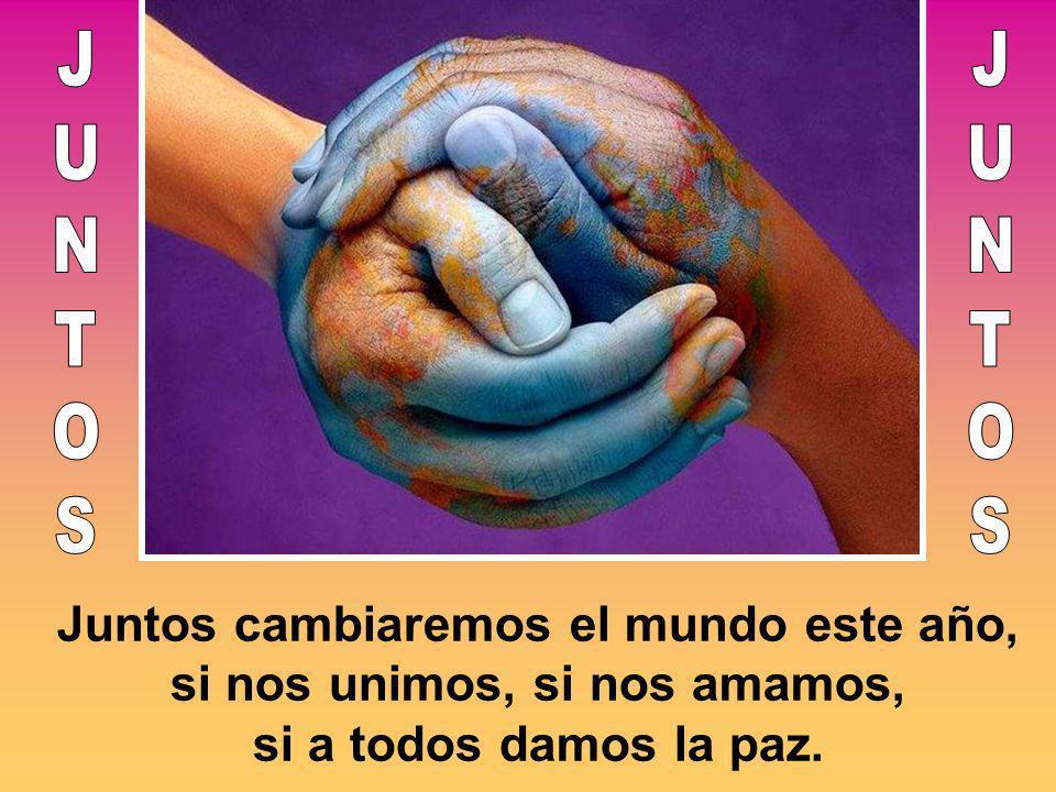 Juntos cambiaremos el mundo este año, si nos unimos, si nos amamos, si a todos damos la paz.