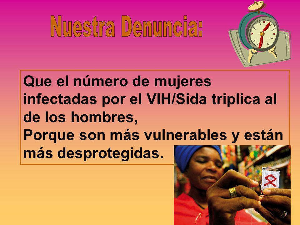 Que el número de mujeres infectadas por el VIH/Sida triplica al de los hombres, Porque son más vulnerables y están más desprotegidas.