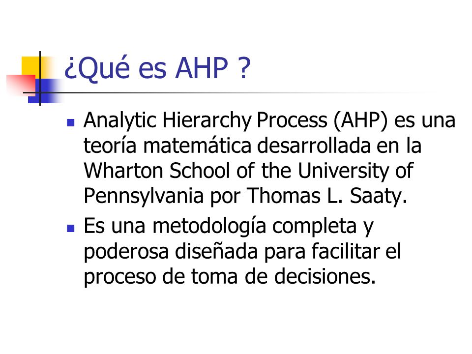¿Qué es AHP ? Analytic Hierarchy Process (AHP) es una teoría matemática desarrollada en la Wharton School of the University of Pennsylvania por Thomas