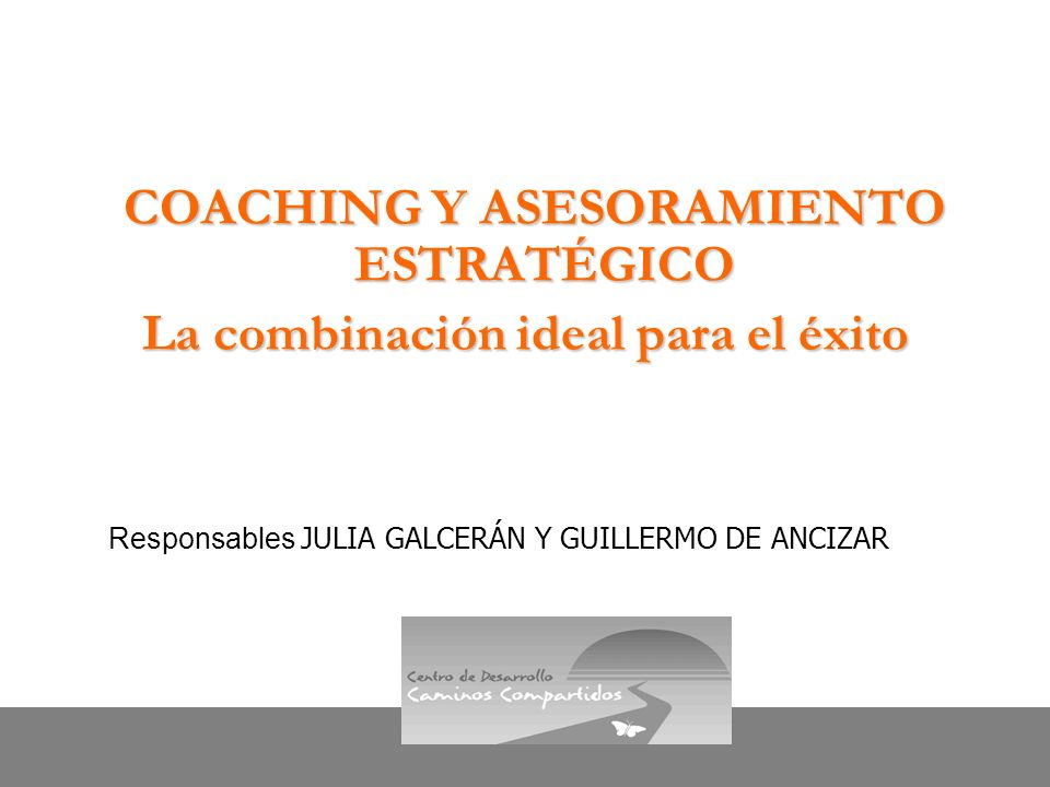 Centro de Desarrollo Caminos Compartidos COACHING Y ASESORAMIENTO ESTRATÉGICO La combinación ideal para el éxito Responsables JULIA GALCERÁN Y GUILLER