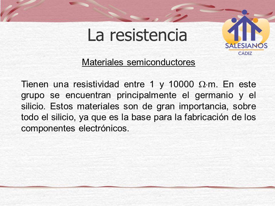 Materiales semiconductores Tienen una resistividad entre 1 y 10000 m. En este grupo se encuentran principalmente el germanio y el silicio. Estos mater