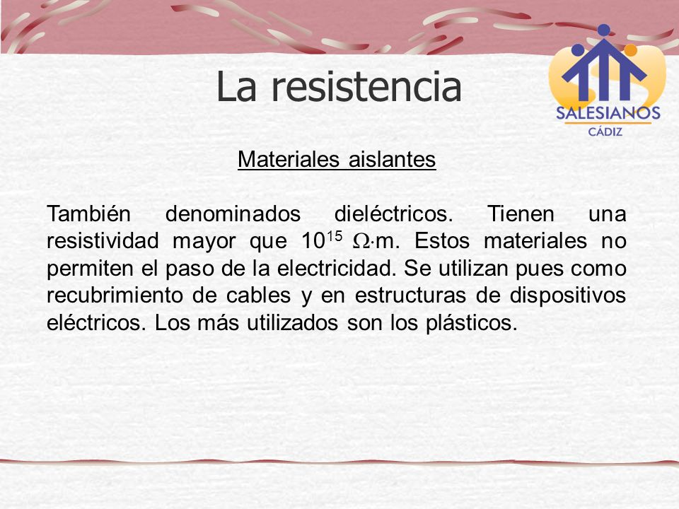 Materiales aislantes También denominados dieléctricos. Tienen una resistividad mayor que 10 15 m. Estos materiales no permiten el paso de la electrici