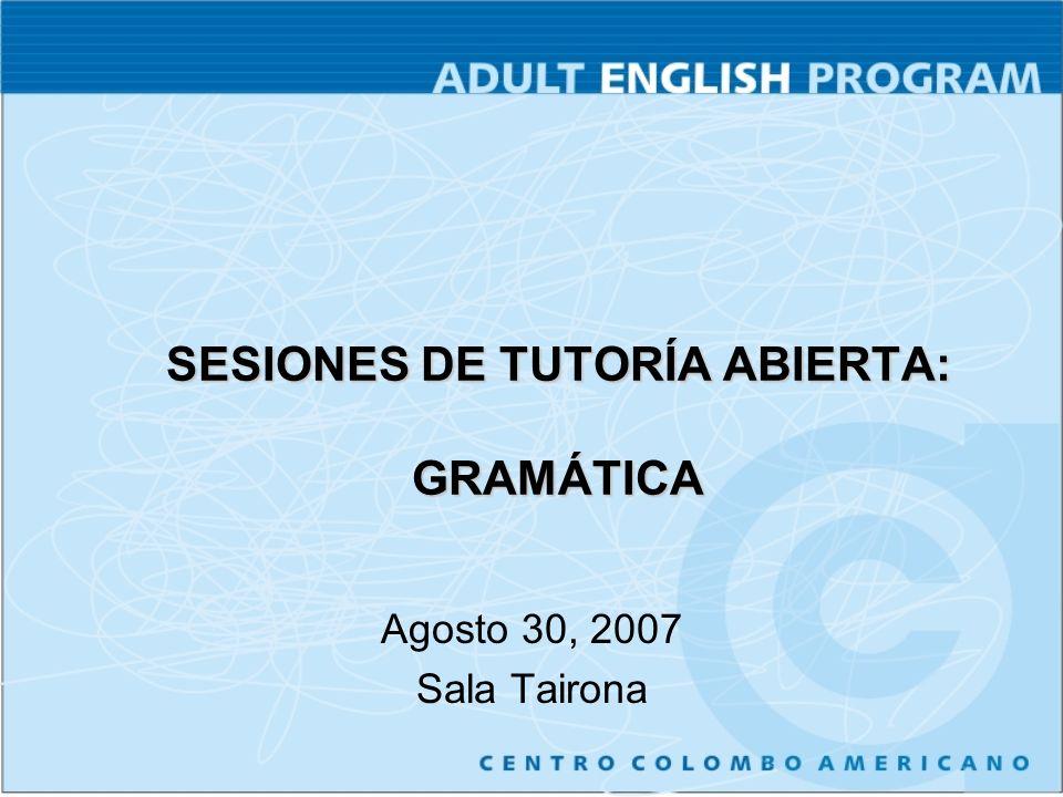 SESIONES DE TUTORÍA ABIERTA: GRAMÁTICA Agosto 30, 2007 Sala Tairona