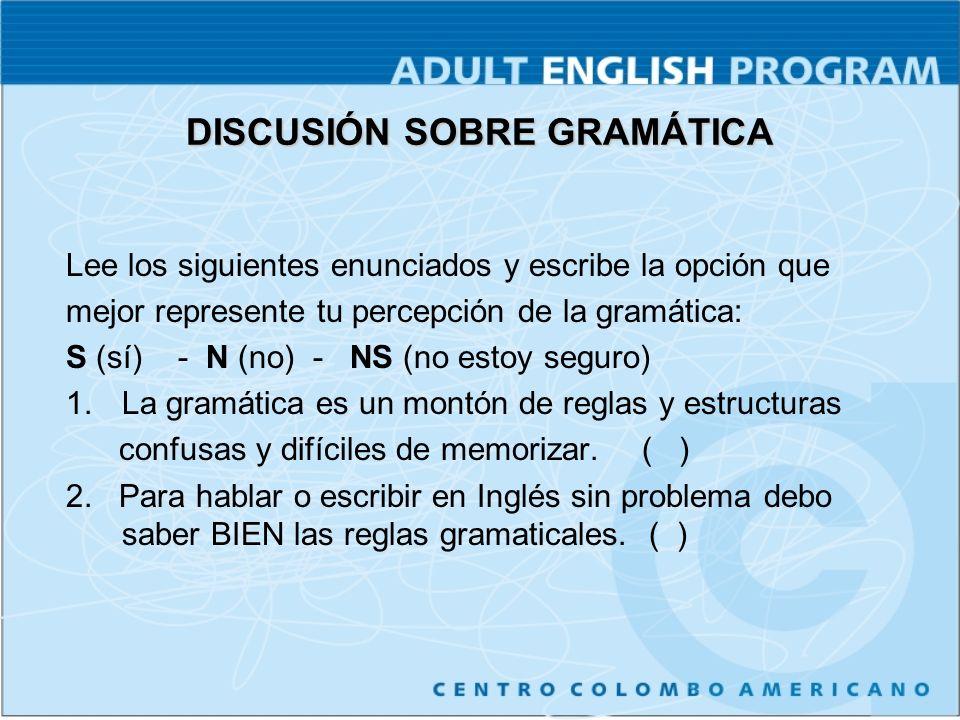 DISCUSIÓN SOBRE GRAMÁTICA Lee los siguientes enunciados y escribe la opción que mejor represente tu percepción de la gramática: S (sí) - N (no) - NS (no estoy seguro) 1.La gramática es un montón de reglas y estructuras confusas y difíciles de memorizar.( ) 2.