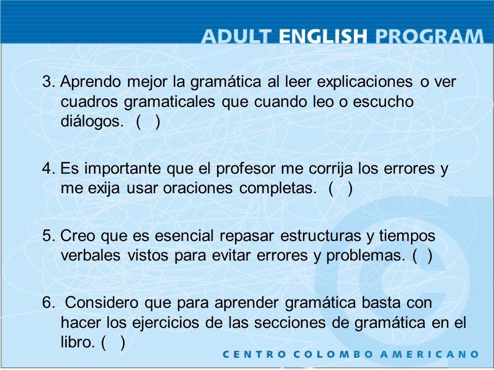 3. Aprendo mejor la gramática al leer explicaciones o ver cuadros gramaticales que cuando leo o escucho diálogos. ( ) 4. Es importante que el profesor