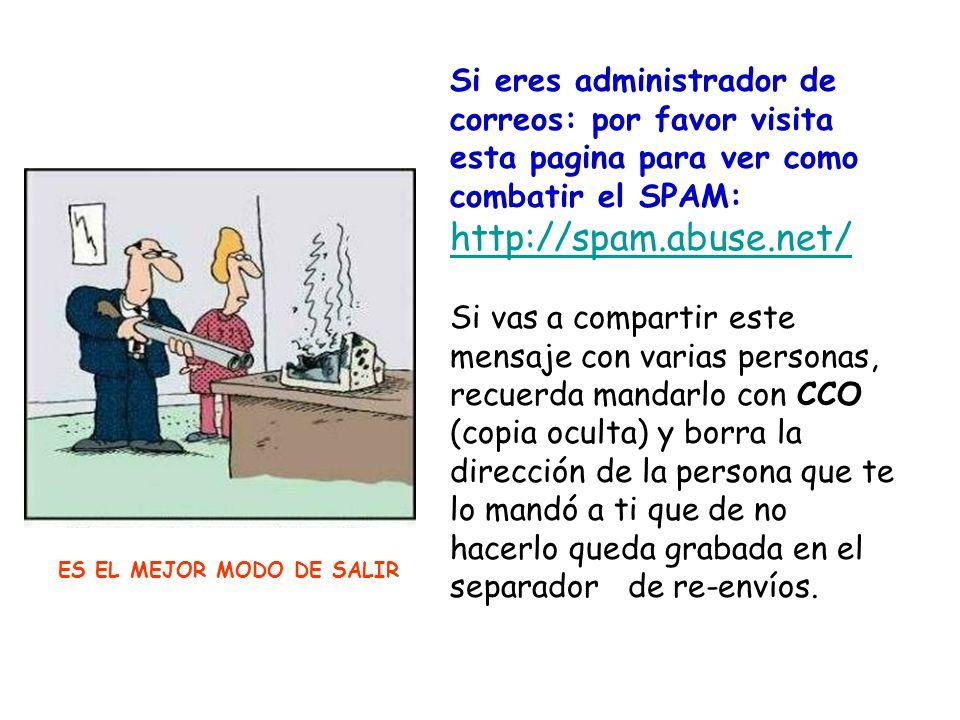Si eres administrador de correos: por favor visita esta pagina para ver como combatir el SPAM: http://spam.abuse.net/ Si vas a compartir este mensaje