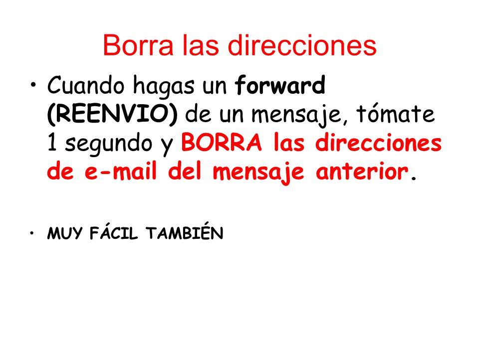 Borra las direcciones Cuando hagas un forward (REENVIO) de un mensaje, tómate 1 segundo y BORRA las direcciones de e-mail del mensaje anterior. MUY FÁ
