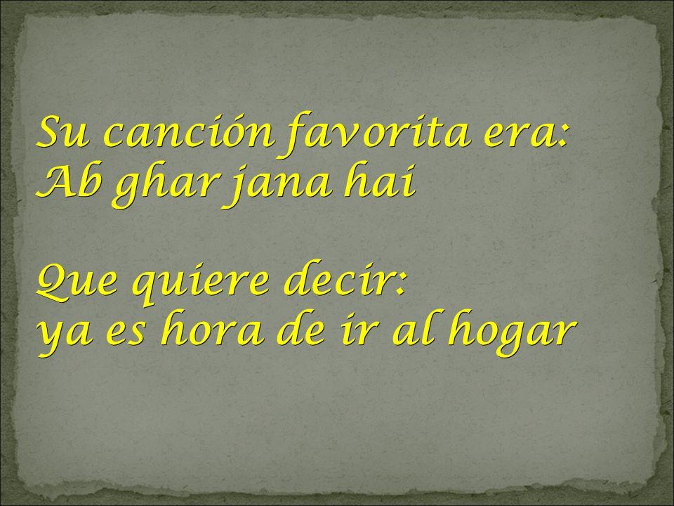 Su canción favorita era: Ab ghar jana hai Que quiere decir: ya es hora de ir al hogar