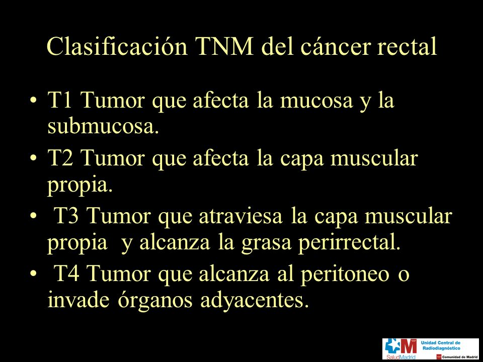 Clasificación TNM del cáncer rectal T1 Tumor que afecta la mucosa y la submucosa. T2 Tumor que afecta la capa muscular propia. T3 Tumor que atraviesa