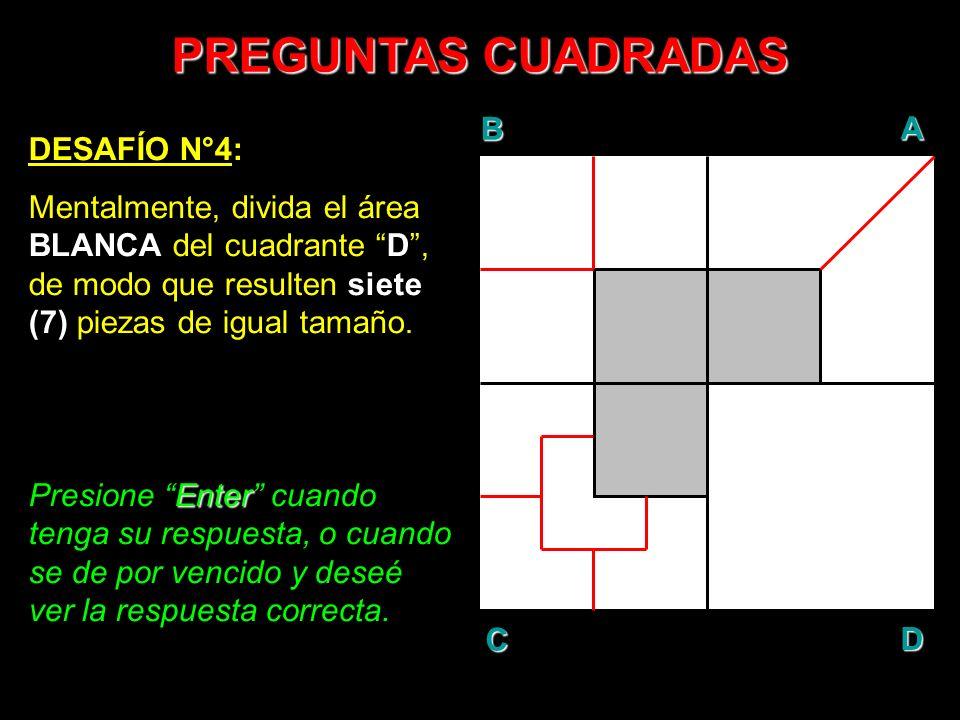 PREGUNTAS CUADRADAS DESAFÍO N°4: Mentalmente, divida el área BLANCA del cuadrante D, de modo que resulten siete (7) piezas de igual tamaño. Enter Pres